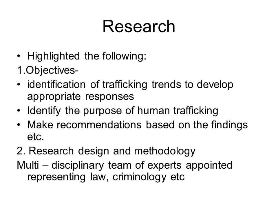 Research Highlighted the following: 1.Objectives- identification of trafficking trends to develop appropriate responses Identify the purpose of human trafficking Make recommendations based on the findings etc.