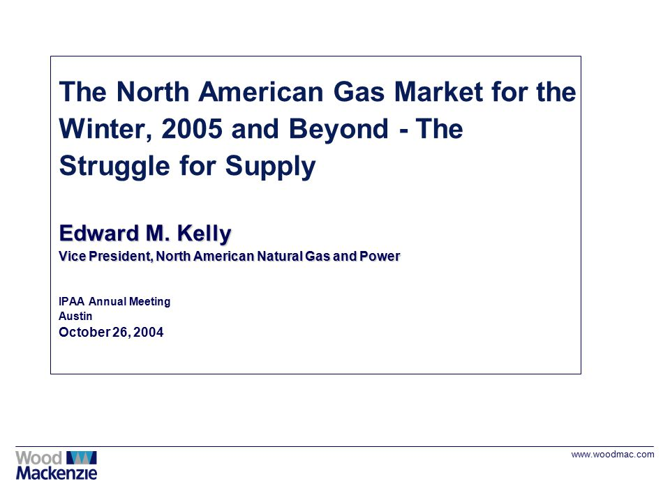 www.woodmac.com Edward M. Kelly Vice President, North American Natural Gas and Power The North American Gas Market for the Winter, 2005 and Beyond - T