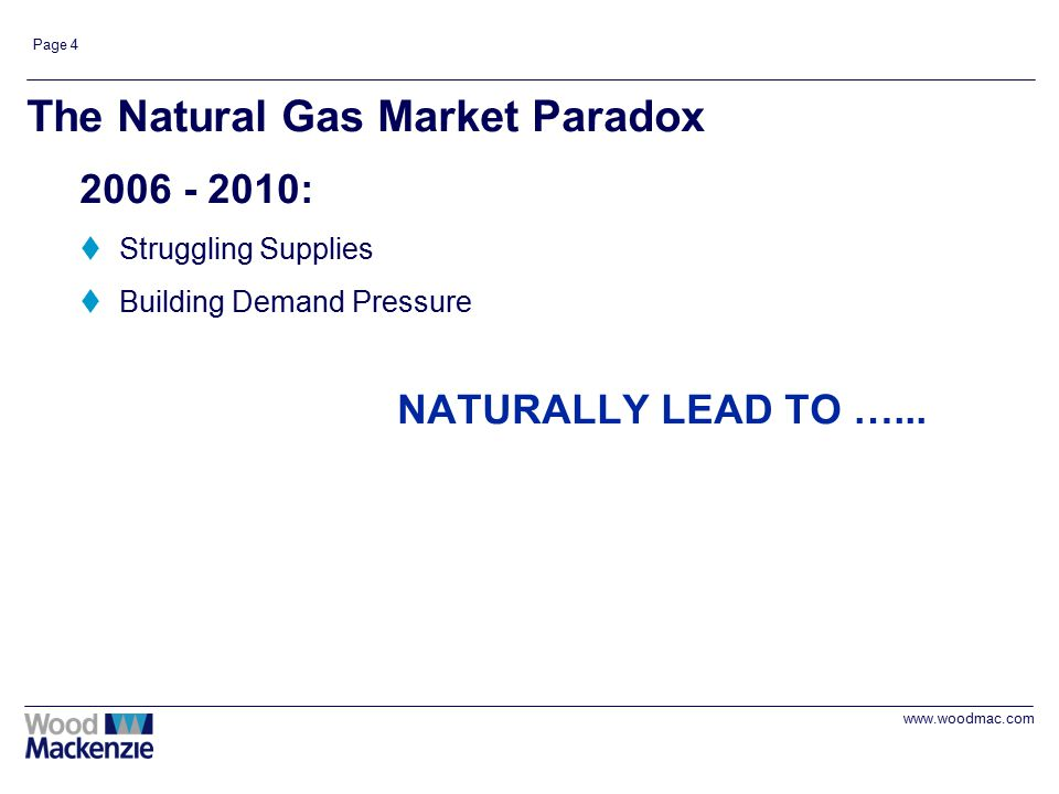 www.woodmac.com Page 4 The Natural Gas Market Paradox 2006 - 2010: tStruggling Supplies tBuilding Demand Pressure NATURALLY LEAD TO …...