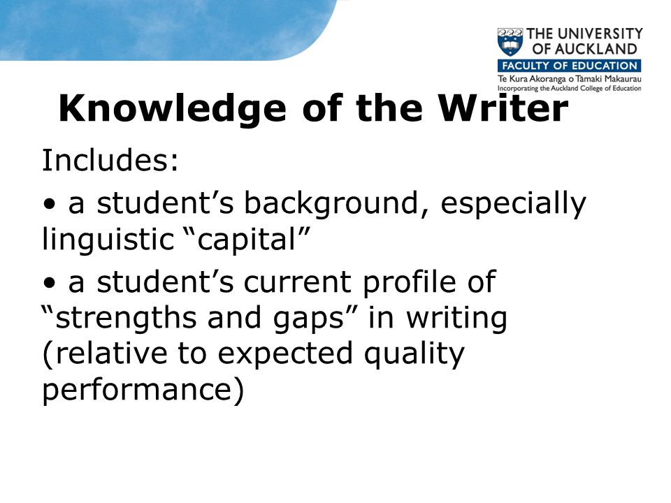Knowledge of the Writer Includes: a student's background, especially linguistic capital a student's current profile of strengths and gaps in writing (relative to expected quality performance)