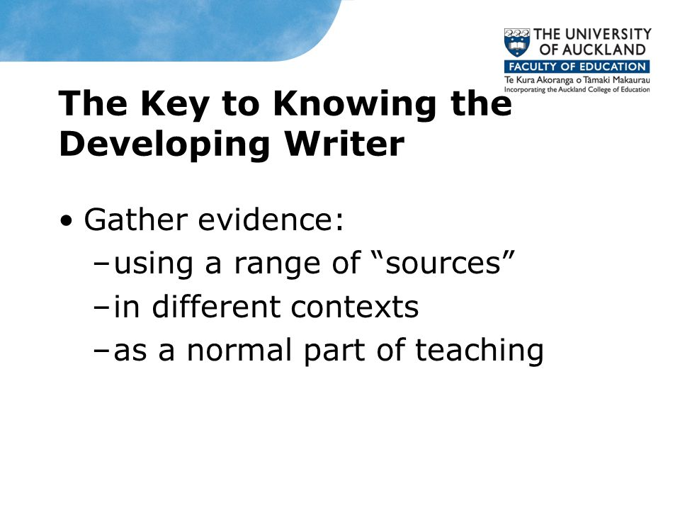 Knowledge of Pedagogy Share what students are learning about writing and why (higher level goals) Make clear what quality performance looks like Help each writer see what needs to do to achieve learning goal (give high quality feedback to students) Work to create self-regulating writers