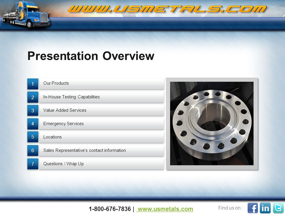Presentation Overview Questions / Wrap Up Value Added Services Locations In-House Testing Capabilities Emergency Services Sales Representative's contact information 77 66 55 4 4 3 3 2 2 1 1 Our Products 1-800-676-7836 | www.usmetals.com www.usmetals.com Find us on :