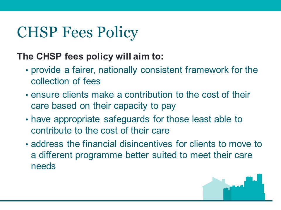 CHSP Fees Policy The CHSP fees policy will aim to: provide a fairer, nationally consistent framework for the collection of fees ensure clients make a contribution to the cost of their care based on their capacity to pay have appropriate safeguards for those least able to contribute to the cost of their care address the financial disincentives for clients to move to a different programme better suited to meet their care needs