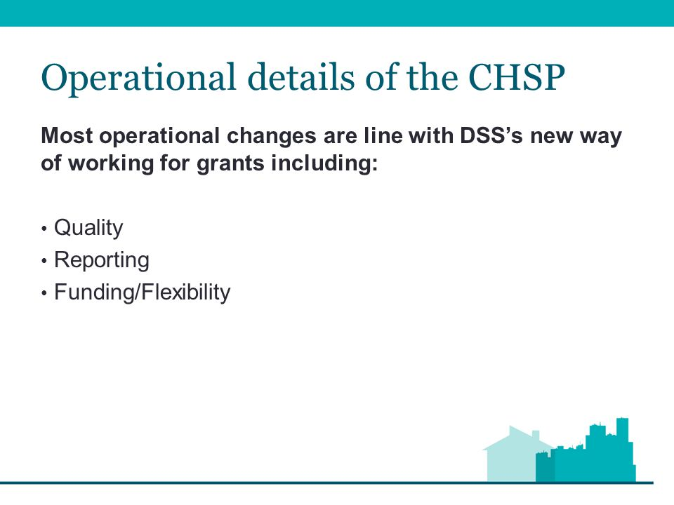 Operational details of the CHSP Most operational changes are line with DSS's new way of working for grants including: Quality Reporting Funding/Flexibility