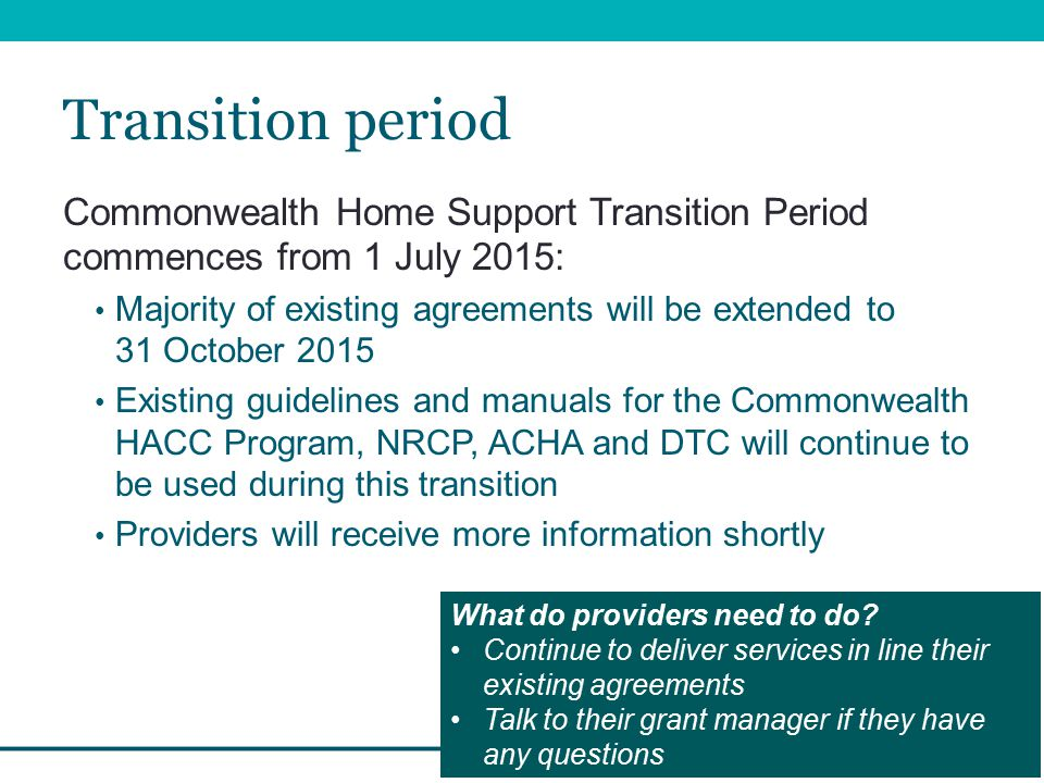 Transition period Commonwealth Home Support Transition Period commences from 1 July 2015: Majority of existing agreements will be extended to 31 October 2015 Existing guidelines and manuals for the Commonwealth HACC Program, NRCP, ACHA and DTC will continue to be used during this transition Providers will receive more information shortly What do providers need to do.