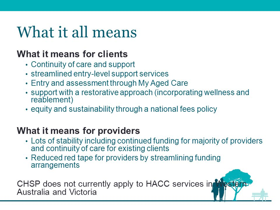 What it all means What it means for clients Continuity of care and support streamlined entry-level support services Entry and assessment through My Aged Care support with a restorative approach (incorporating wellness and reablement) equity and sustainability through a national fees policy What it means for providers Lots of stability including continued funding for majority of providers and continuity of care for existing clients Reduced red tape for providers by streamlining funding arrangements CHSP does not currently apply to HACC services in Western Australia and Victoria