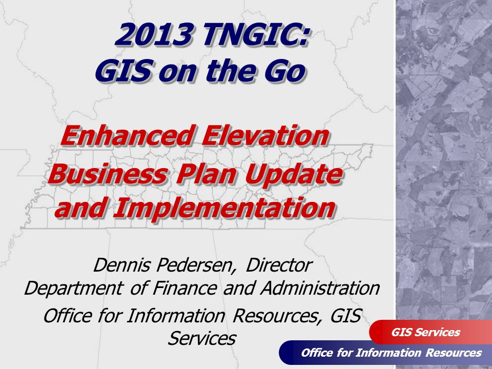 Office for Information Resources GIS Services Enhanced Elevation Business Plan Update and Implementation Dennis Pedersen, Director Department of Finan
