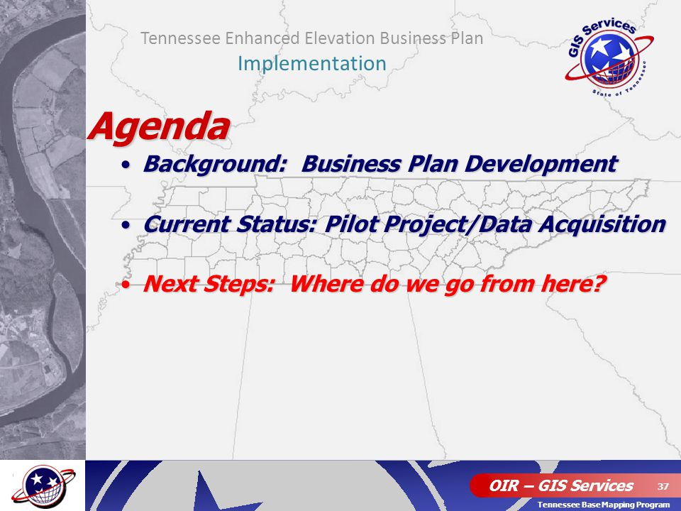 OIR – GIS Services 37 Tennessee Base Mapping Program Agenda Background: Business Plan DevelopmentBackground: Business Plan Development Current Status: