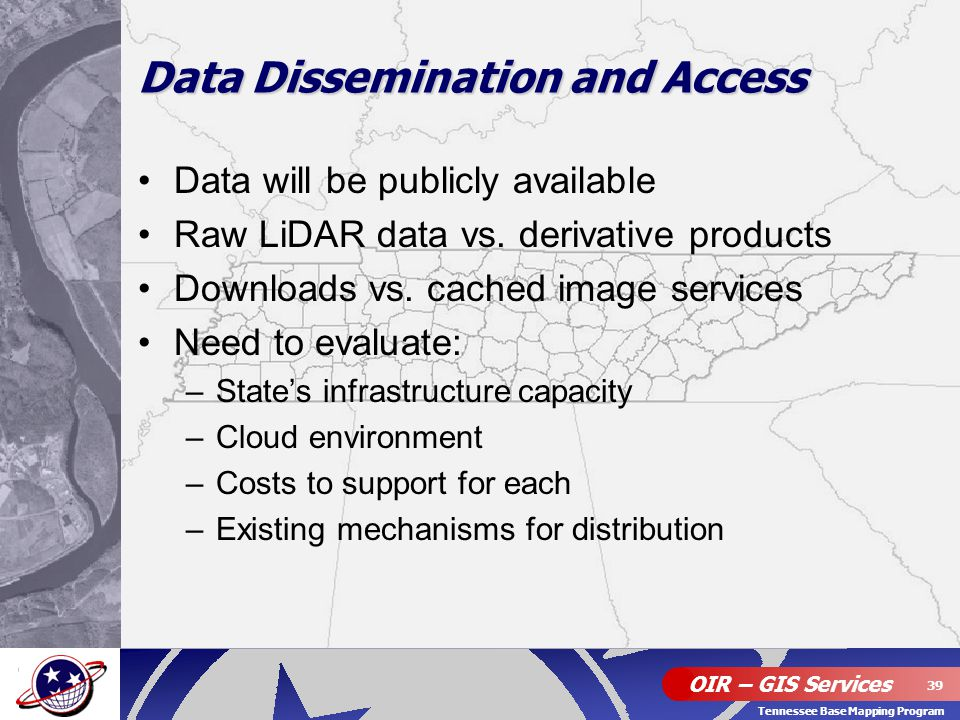 OIR – GIS Services 39 Tennessee Base Mapping Program Data Dissemination and Access Data will be publicly available Raw LiDAR data vs. derivative produ