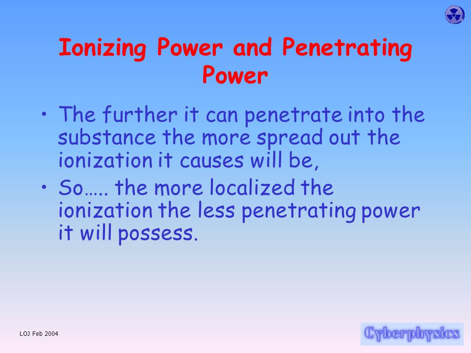 LOJ Feb 2004 Ionizing Power and Penetrating Power These are linked.