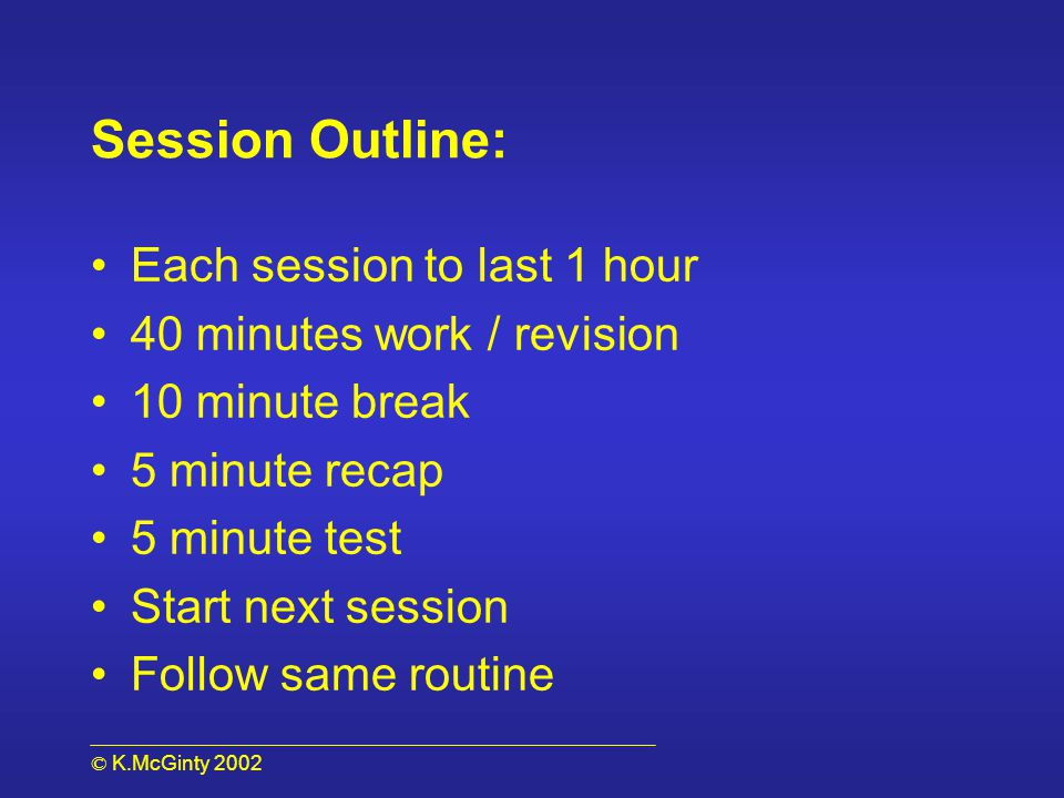 © K.McGinty 2002 Session Outline: Each session to last 1 hour 40 minutes work / revision 10 minute break 5 minute recap 5 minute test Start next session Follow same routine