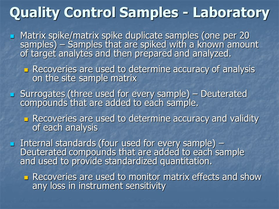Quality Control Samples - Laboratory Matrix spike/matrix spike duplicate samples (one per 20 samples) – Samples that are spiked with a known amount of target analytes and then prepared and analyzed.