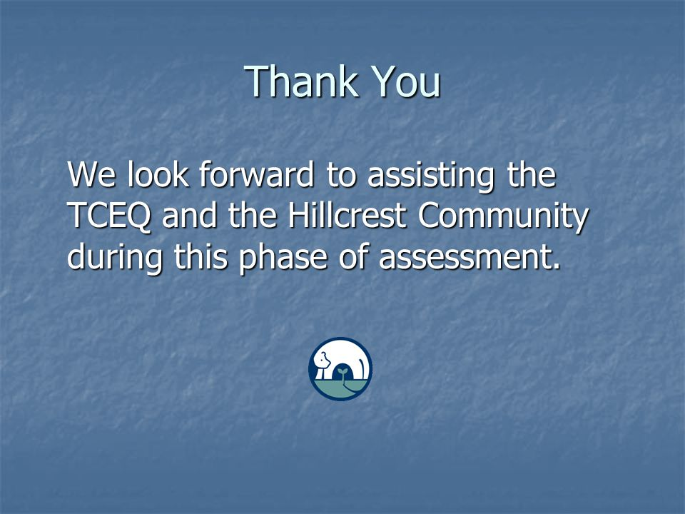 Thank You We look forward to assisting the TCEQ and the Hillcrest Community during this phase of assessment.