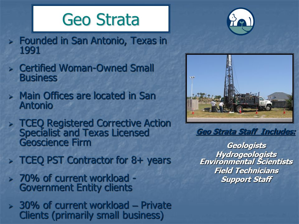  Founded in San Antonio, Texas in 1991  Certified Woman-Owned Small Business  Main Offices are located in San Antonio  TCEQ Registered Corrective Action Specialist and Texas Licensed Geoscience Firm  TCEQ PST Contractor for 8+ years  70% of current workload - Government Entity clients  30% of current workload – Private Clients (primarily small business) Geo Strata Geo Strata Staff Includes: Geologists Hydrogeologists Environmental Scientists Field Technicians Support Staff