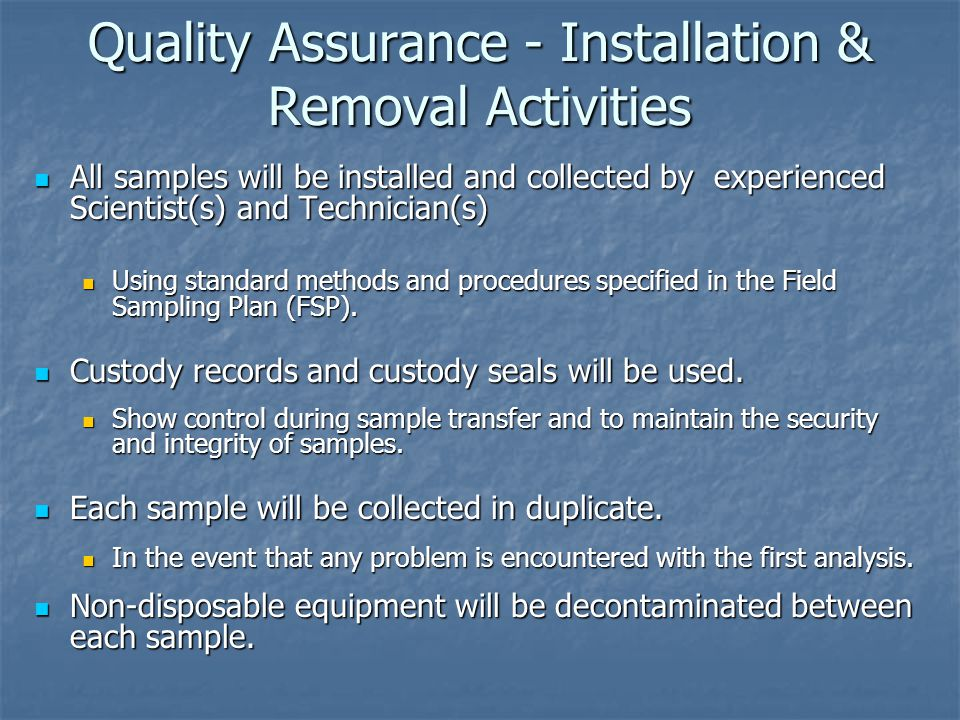 Quality Assurance - Installation & Removal Activities All samples will be installed and collected by experienced Scientist(s) and Technician(s) All samples will be installed and collected by experienced Scientist(s) and Technician(s) Using standard methods and procedures specified in the Field Sampling Plan (FSP).