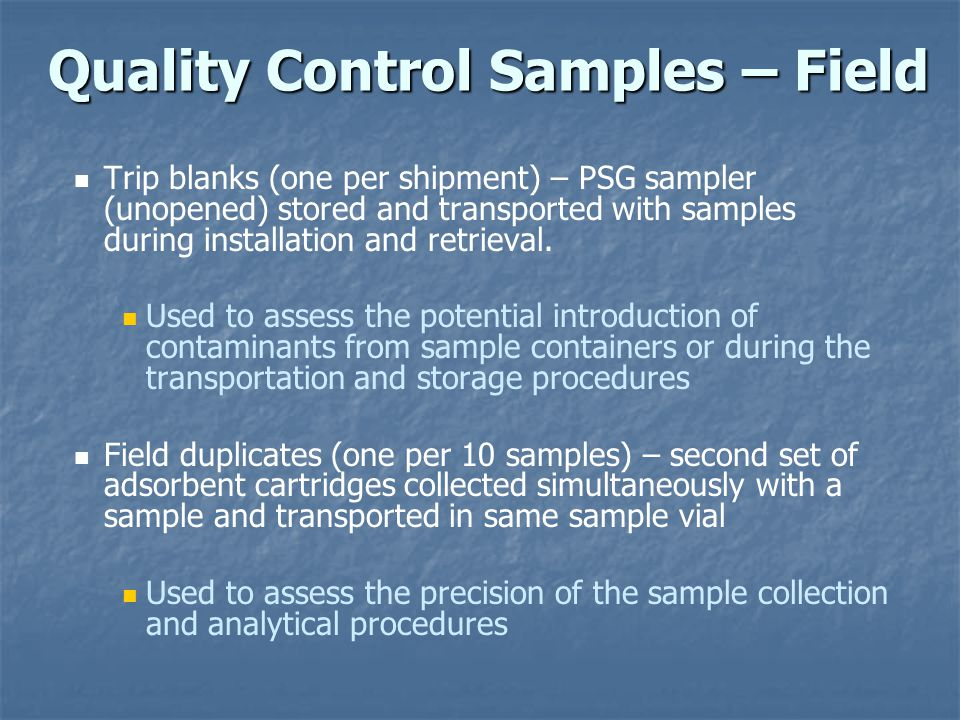 Quality Control Samples – Field Trip blanks (one per shipment) – PSG sampler (unopened) stored and transported with samples during installation and retrieval.