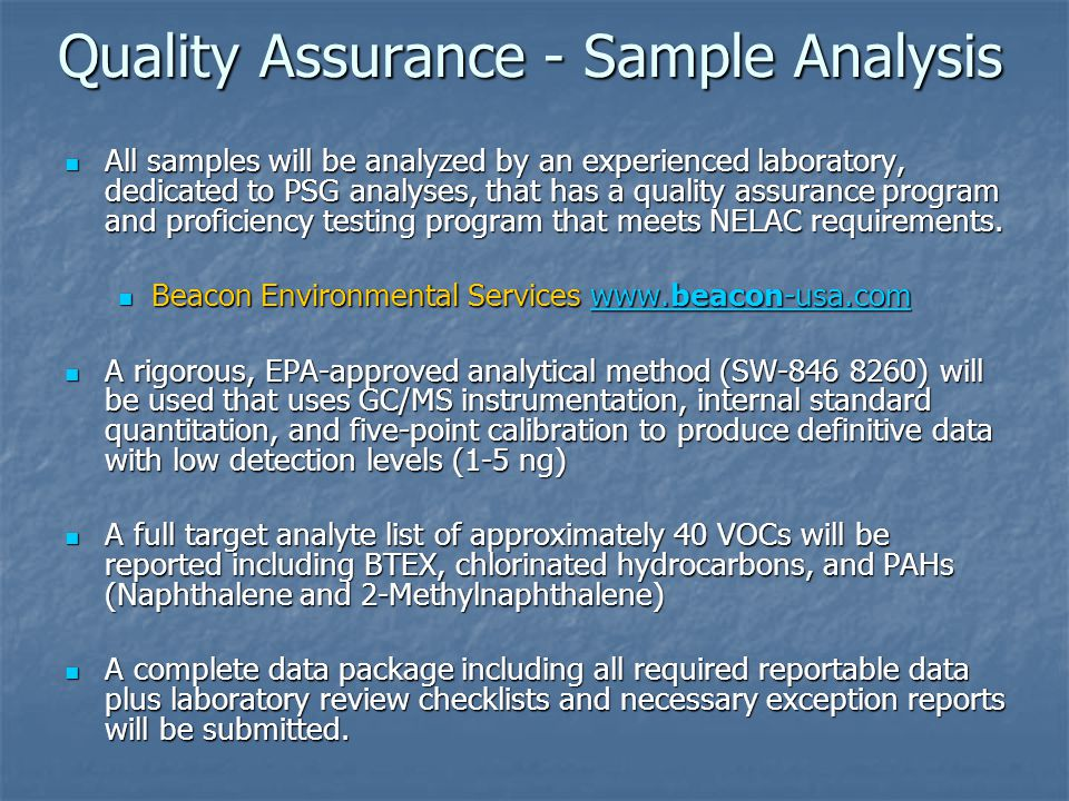 Quality Assurance - Sample Analysis All samples will be analyzed by an experienced laboratory, dedicated to PSG analyses, that has a quality assurance program and proficiency testing program that meets NELAC requirements.