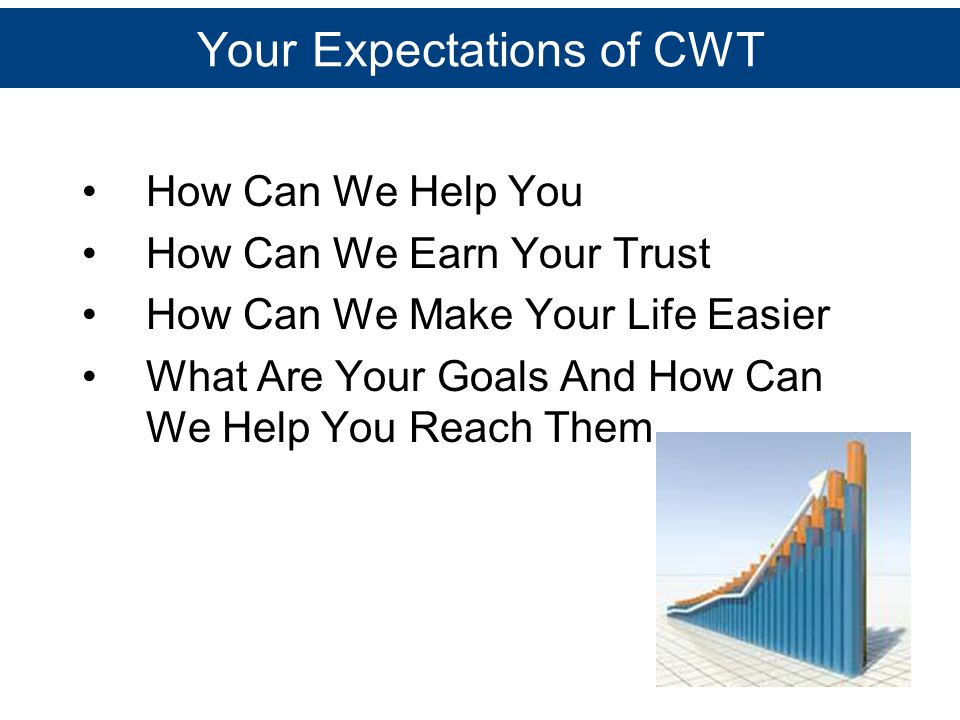 Your Expectations of CWT How Can We Help You How Can We Earn Your Trust How Can We Make Your Life Easier What Are Your Goals And How Can We Help You R