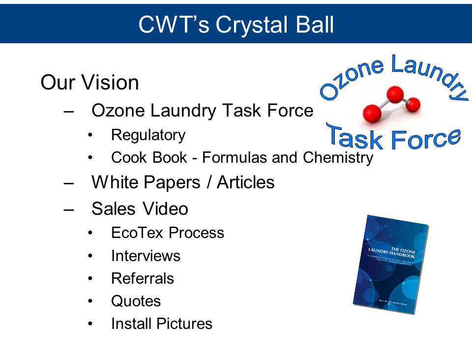 CWT's Crystal Ball Our Vision –Ozone Laundry Task Force Regulatory Cook Book - Formulas and Chemistry –White Papers / Articles –Sales Video EcoTex Pro