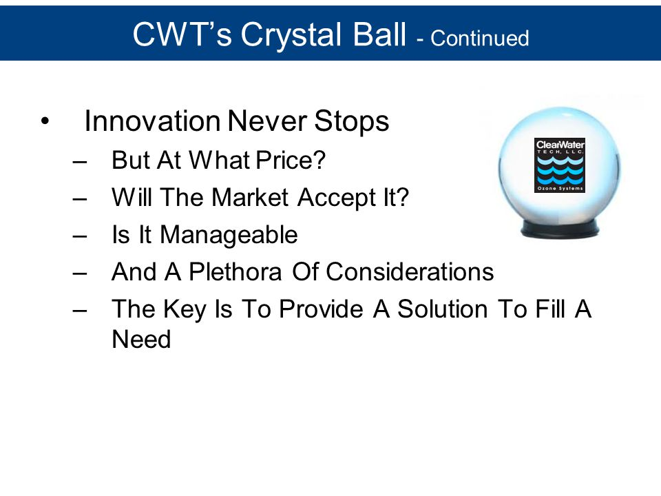 CWT's Crystal Ball - Continued Innovation Never Stops –But At What Price? –Will The Market Accept It? –Is It Manageable –And A Plethora Of Considerati