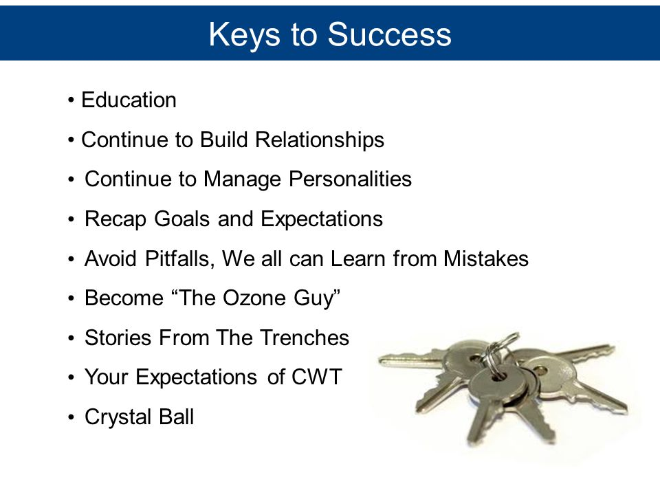 Keys to Success Education Continue to Build Relationships Continue to Manage Personalities Recap Goals and Expectations Avoid Pitfalls, We all can Lea