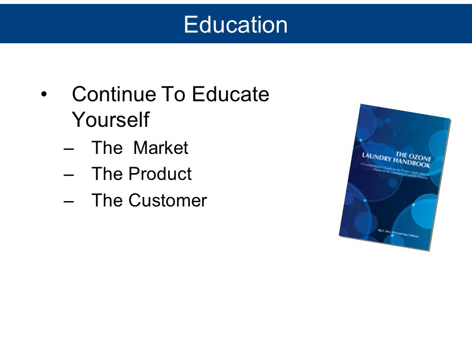 Education Continue To Educate Yourself –The Market –The Product –The Customer