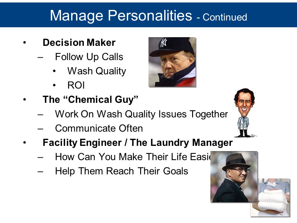 "Manage Personalities - Continued Decision Maker –Follow Up Calls Wash Quality ROI The ""Chemical Guy"" –Work On Wash Quality Issues Together –Communicat"