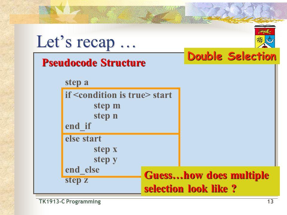 TK1913-C Programming13 TK1913-C Programming 13 Let's recap … Pseudocode Structure step a if start step m step n end_if step x Pseudocode Structure ste