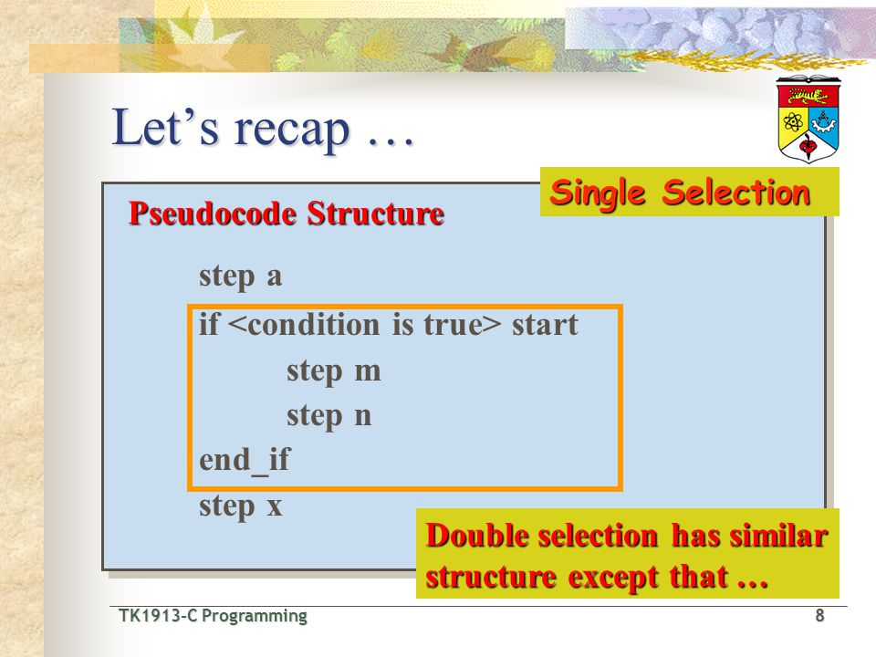 TK1913-C Programming8 TK1913-C Programming 8 Let's recap … Pseudocode Structure step a if start step m step n end_if step x Pseudocode Structure step a if start step m step n end_if step x Single Selection Double selection has similar structure except that …
