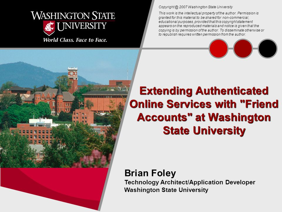 1 Extending Authenticated Online Services with Friend Accounts at Washington State University Brian Foley Technology Architect/Application Developer Washington State University Copyright @ 2007 Washington State University This work is the intellectual property of the author.