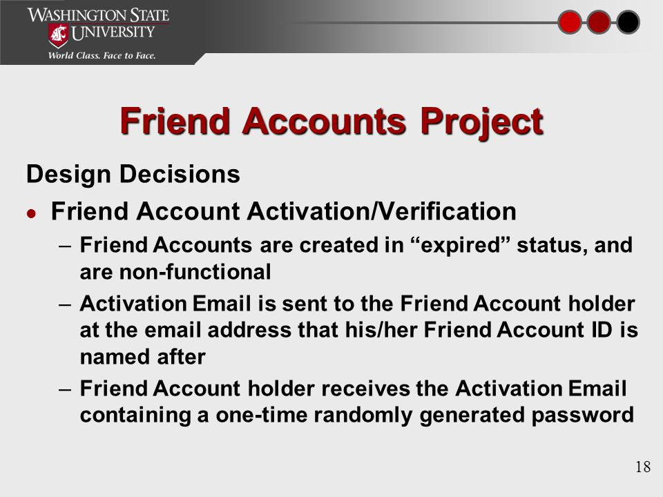 18 Friend Accounts Project Design Decisions Friend Account Activation/Verification –Friend Accounts are created in expired status, and are non-functional –Activation Email is sent to the Friend Account holder at the email address that his/her Friend Account ID is named after –Friend Account holder receives the Activation Email containing a one-time randomly generated password