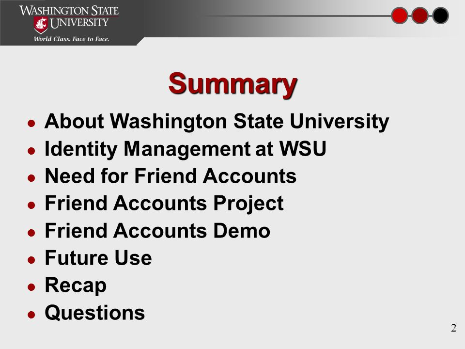 2 Summary About Washington State University Identity Management at WSU Need for Friend Accounts Friend Accounts Project Friend Accounts Demo Future Use Recap Questions