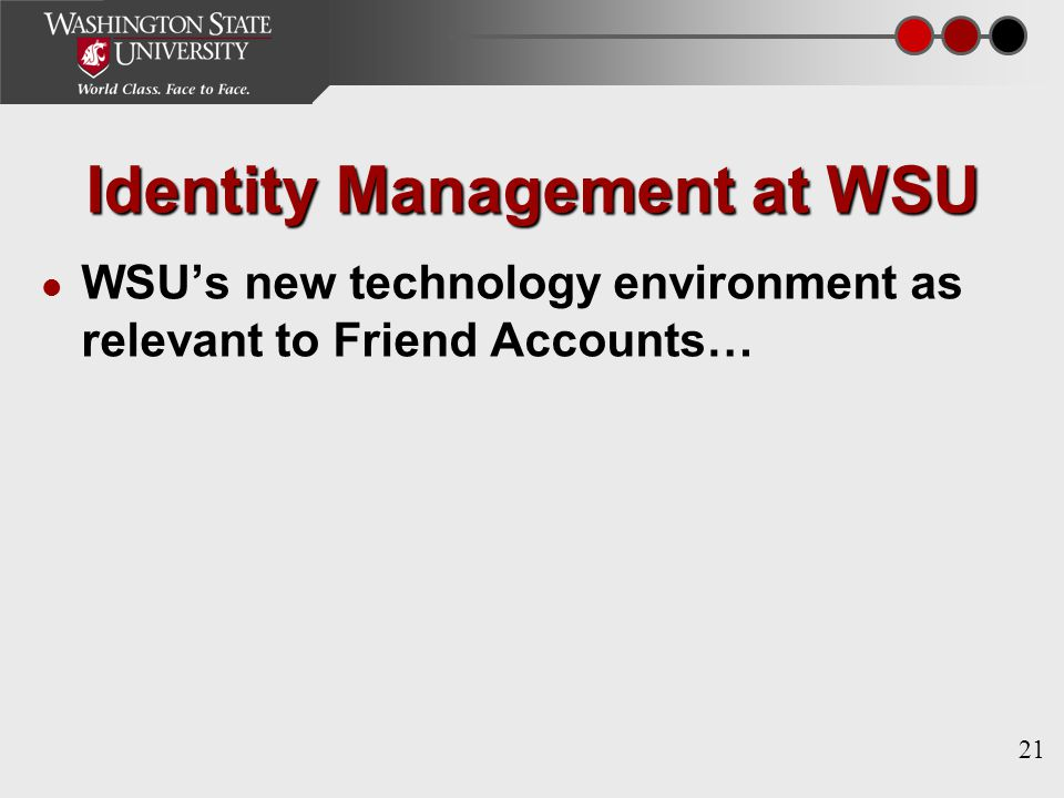 21 Identity Management at WSU WSU's new technology environment as relevant to Friend Accounts…