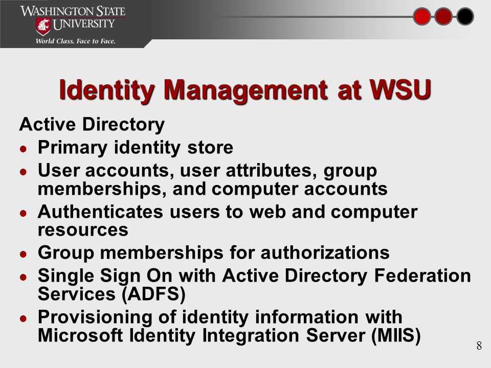 8 Identity Management at WSU Active Directory Primary identity store User accounts, user attributes, group memberships, and computer accounts Authenticates users to web and computer resources Group memberships for authorizations Single Sign On with Active Directory Federation Services (ADFS) Provisioning of identity information with Microsoft Identity Integration Server (MIIS)