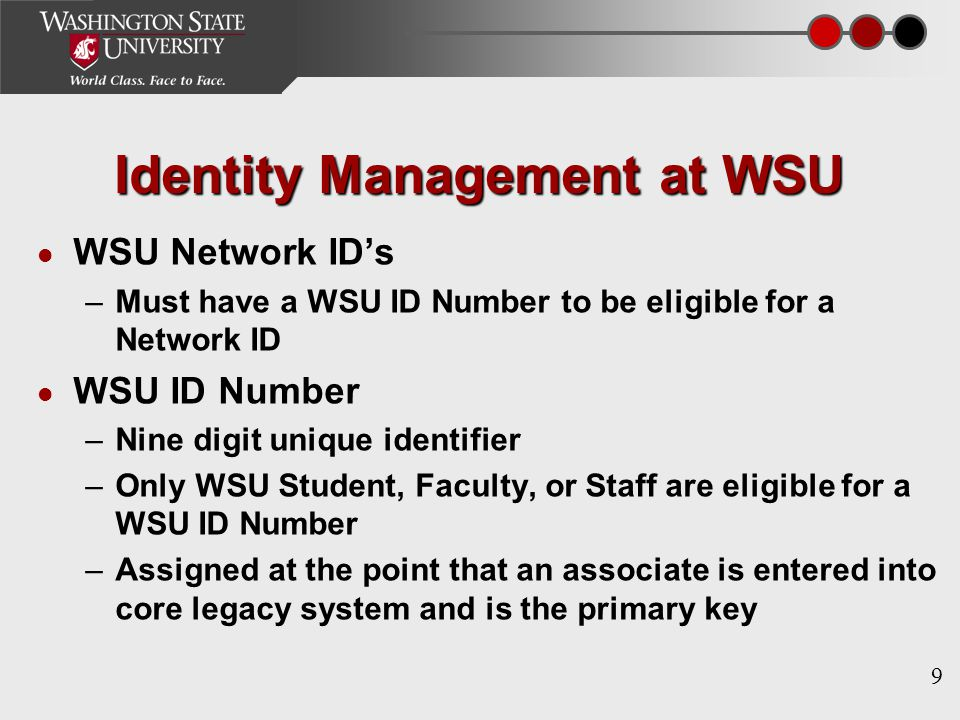 9 Identity Management at WSU WSU Network ID's –Must have a WSU ID Number to be eligible for a Network ID WSU ID Number –Nine digit unique identifier –Only WSU Student, Faculty, or Staff are eligible for a WSU ID Number –Assigned at the point that an associate is entered into core legacy system and is the primary key