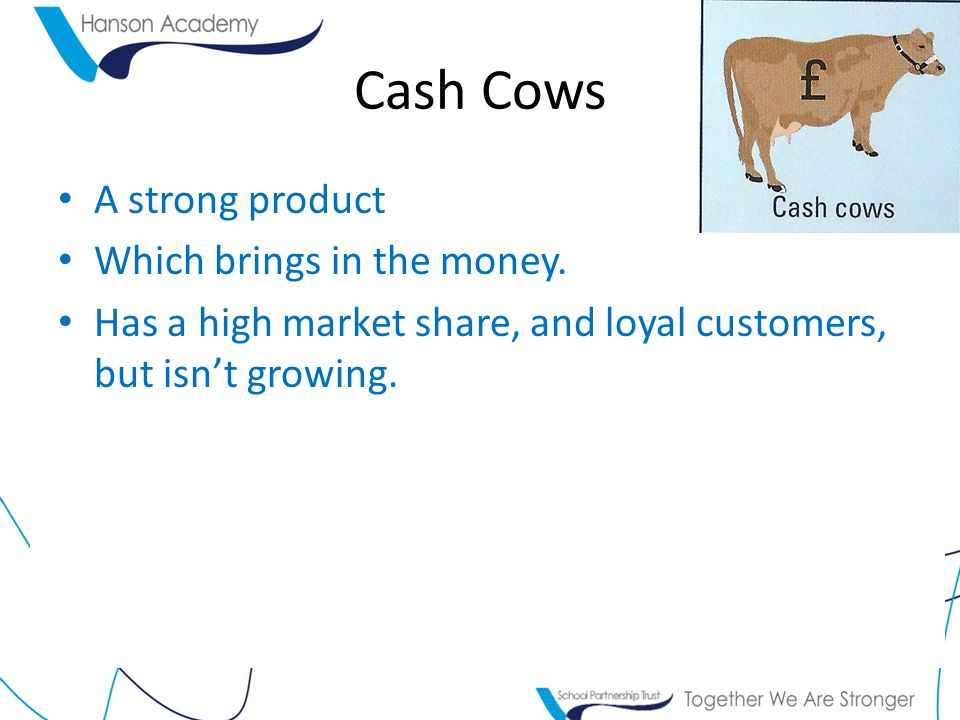 Cash Cows A strong product Which brings in the money.