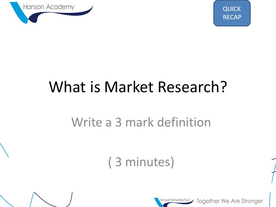 What is Market Research Write a 3 mark definition ( 3 minutes) QUICK RECAP