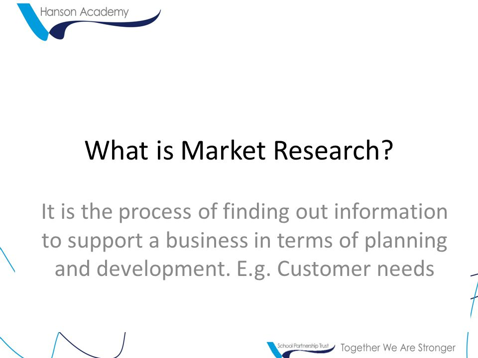 What is Market Research? It is the process of finding out information to support a business in terms of planning and development. E.g. Customer needs