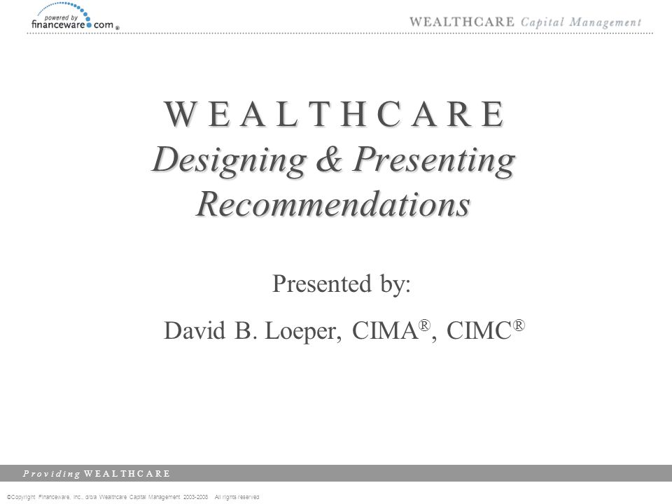 ©Copyright Financeware, Inc., d/b/a Wealthcare Capital Management 2003-2008 All rights reserved P r o v i d i n g W E A L T H C A R E W E A L T H C A
