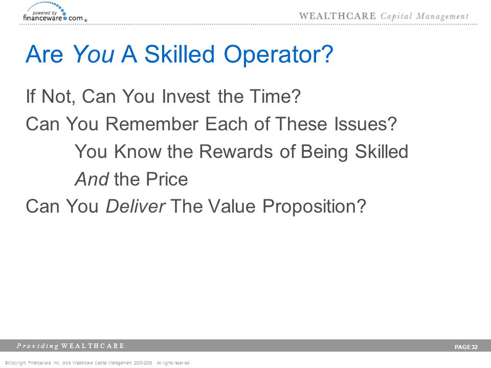 ©Copyright Financeware, Inc., d/b/a Wealthcare Capital Management 2003-2008 All rights reserved P r o v i d i n g W E A L T H C A R E PAGE 32 Are You A Skilled Operator.