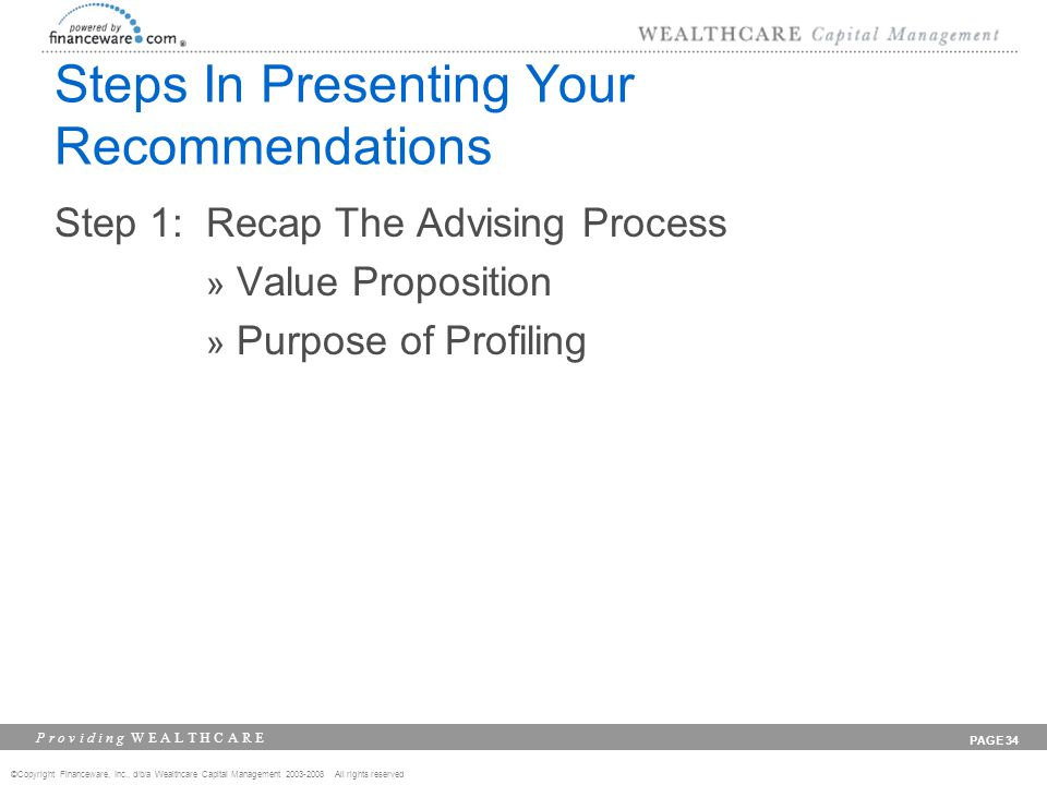 ©Copyright Financeware, Inc., d/b/a Wealthcare Capital Management 2003-2008 All rights reserved P r o v i d i n g W E A L T H C A R E PAGE 34 Steps In Presenting Your Recommendations Step 1: Recap The Advising Process » Value Proposition » Purpose of Profiling
