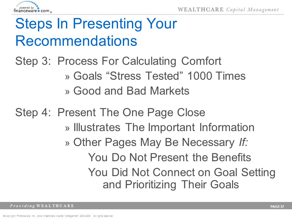 ©Copyright Financeware, Inc., d/b/a Wealthcare Capital Management 2003-2008 All rights reserved P r o v i d i n g W E A L T H C A R E PAGE 37 Steps In Presenting Your Recommendations Step 3: Process For Calculating Comfort » Goals Stress Tested 1000 Times » Good and Bad Markets Step 4: Present The One Page Close » Illustrates The Important Information » Other Pages May Be Necessary If: You Do Not Present the Benefits You Did Not Connect on Goal Setting and Prioritizing Their Goals