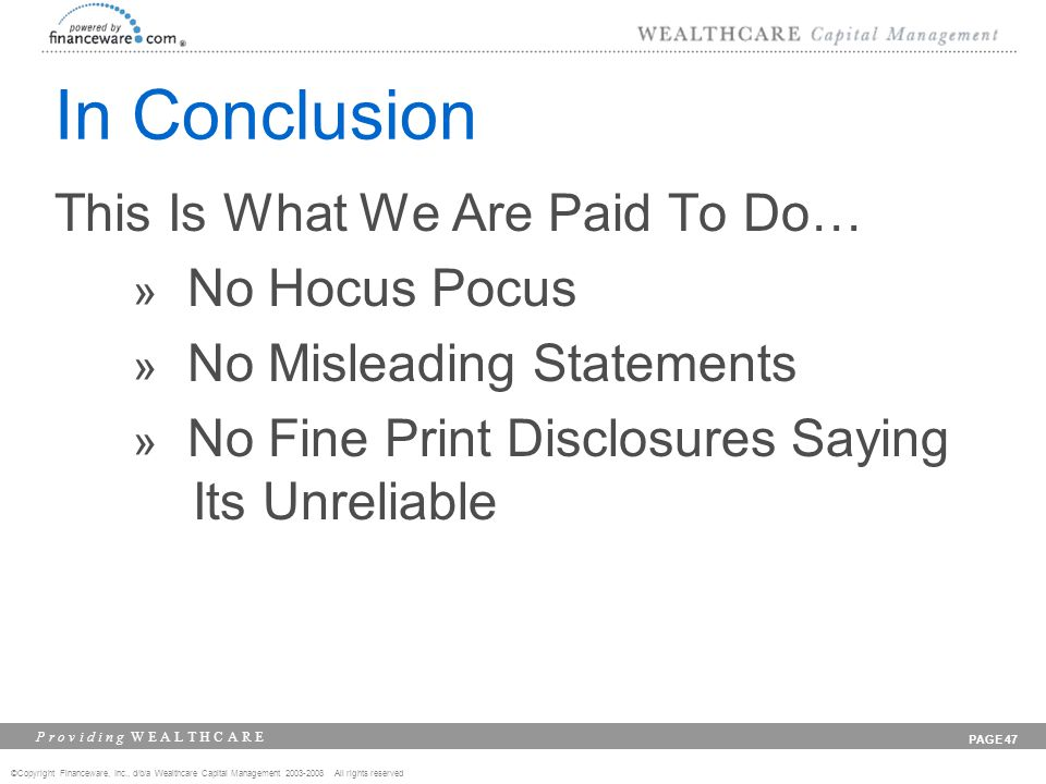 ©Copyright Financeware, Inc., d/b/a Wealthcare Capital Management 2003-2008 All rights reserved P r o v i d i n g W E A L T H C A R E PAGE 47 In Concl