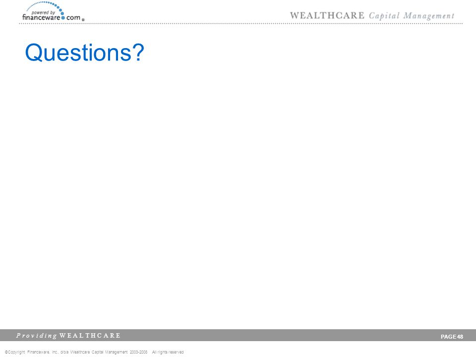 ©Copyright Financeware, Inc., d/b/a Wealthcare Capital Management 2003-2008 All rights reserved P r o v i d i n g W E A L T H C A R E PAGE 48 Questions