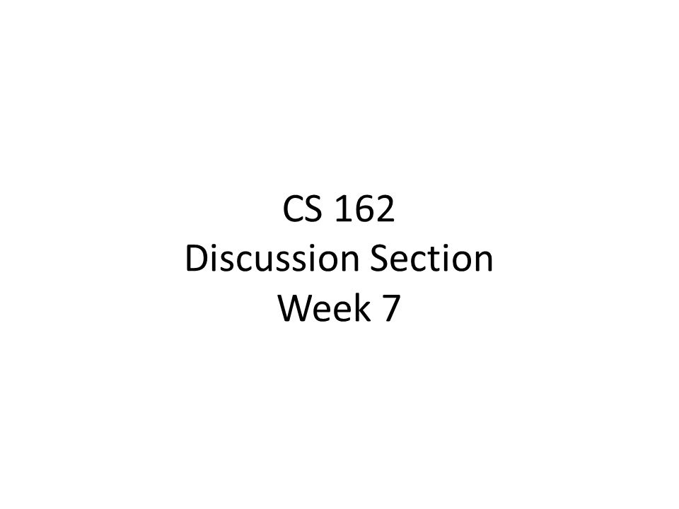 CS 162 Discussion Section Week 7
