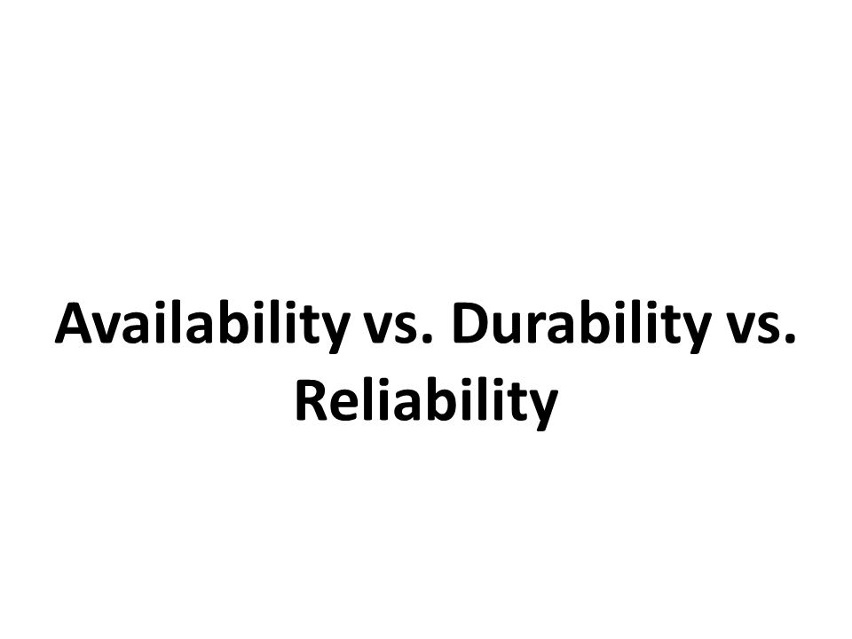 Availability vs. Durability vs. Reliability