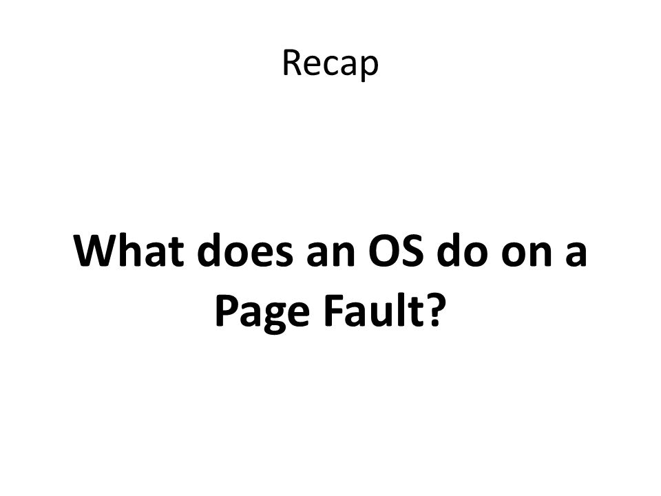 Recap What does an OS do on a Page Fault