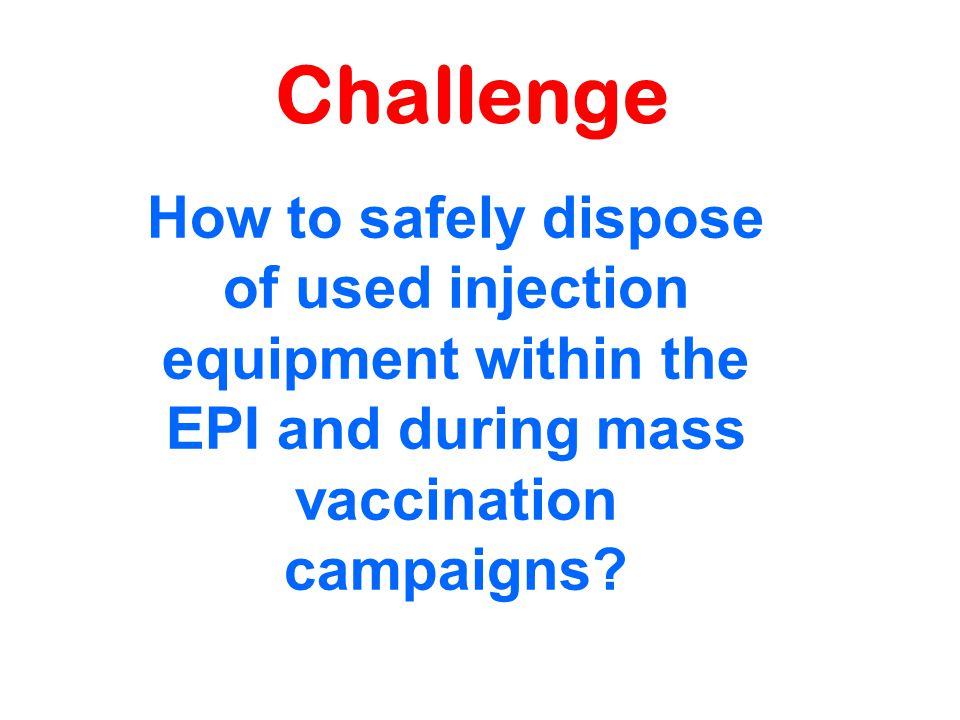 Challenge How to safely dispose of used injection equipment within the EPI and during mass vaccination campaigns