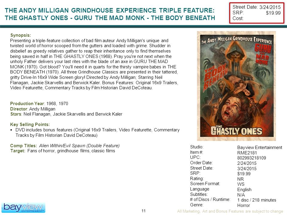 All Marketing, Art and Bonus Features are subject to change 11 Street Date: SRP: Cost: Studio: Item #: UPC: Order Date: Street Date: SRP: Rating: Screen Format: Language Subtitles: # of Discs / Runtime: Genre: THE ANDY MILLIGAN GRINDHOUSE EXPERIENCE TRIPLE FEATURE: THE GHASTLY ONES - GURU THE MAD MONK - THE BODY BENEATH Bayview Entertainment RME2181 802993218109 2/24/2015 3/24/2015 $19.99 NR WS English N/A 1 disc / 218 minutes Horror Synopsis: Presenting a triple-feature collection of bad film auteur Andy Milligan s unique and twisted world of horror scooped from the gutters and loaded with grime.