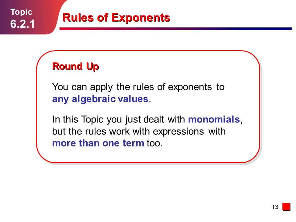 13 Topic 6.2.1 Round Up Rules of Exponents You can apply the rules of exponents to any algebraic values. In this Topic you just dealt with monomials,